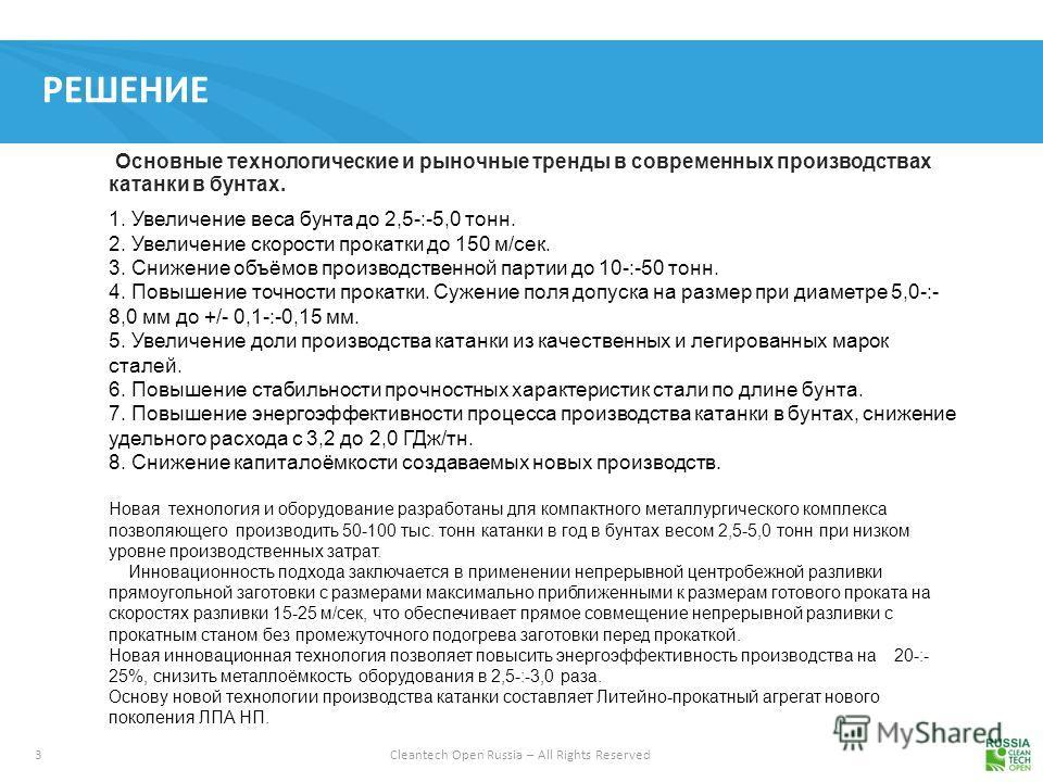 3 Cleantech Open Russia – All Rights Reserved РЕШЕНИЕ Основные технологические и рыночные тренды в современных производствах катанки в бунтах. 1. Увеличение веса бунта до 2,5-:-5,0 тонн. 2. Увеличение скорости прокатки до 150 м/сек. 3. Снижение объём
