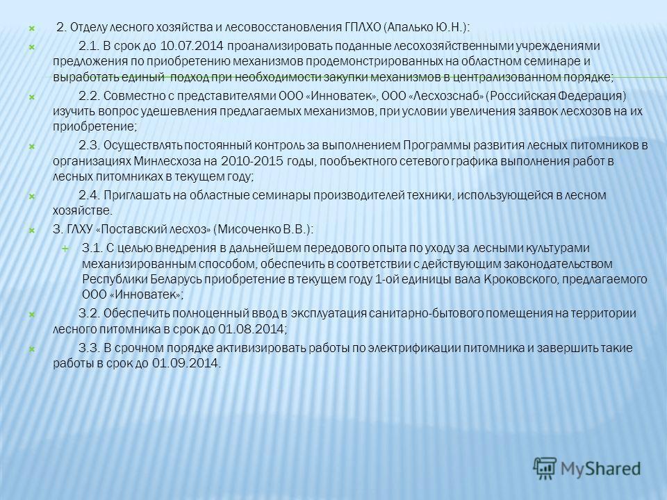 2. Отделу лесного хозяйства и лесовосстановления ГПЛХО (Апалько Ю.Н.): 2.1. В срок до 10.07.2014 проанализировать поданные лесохозяйственными учреждениями предложения по приобретению механизмов продемонстрированных на областном семинаре и выработать