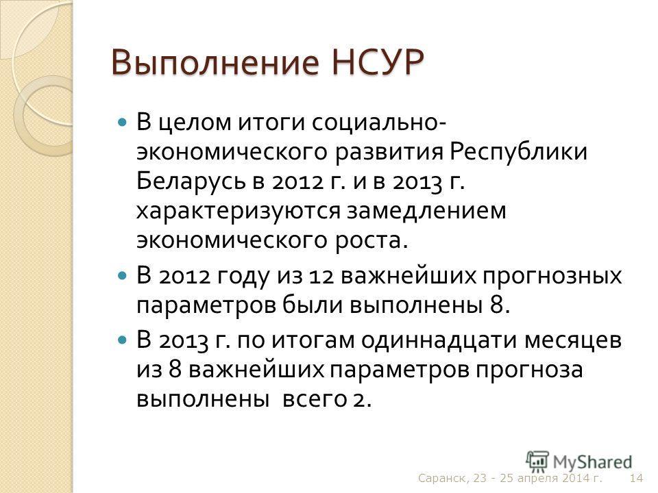 Выполнение НСУР В целом итоги социально - экономического развития Республики Беларусь в 2012 г. и в 2013 г. характеризуются замедлением экономического роста. В 2012 году из 12 важнейших прогнозных параметров были выполнены 8. В 2013 г. по итогам один