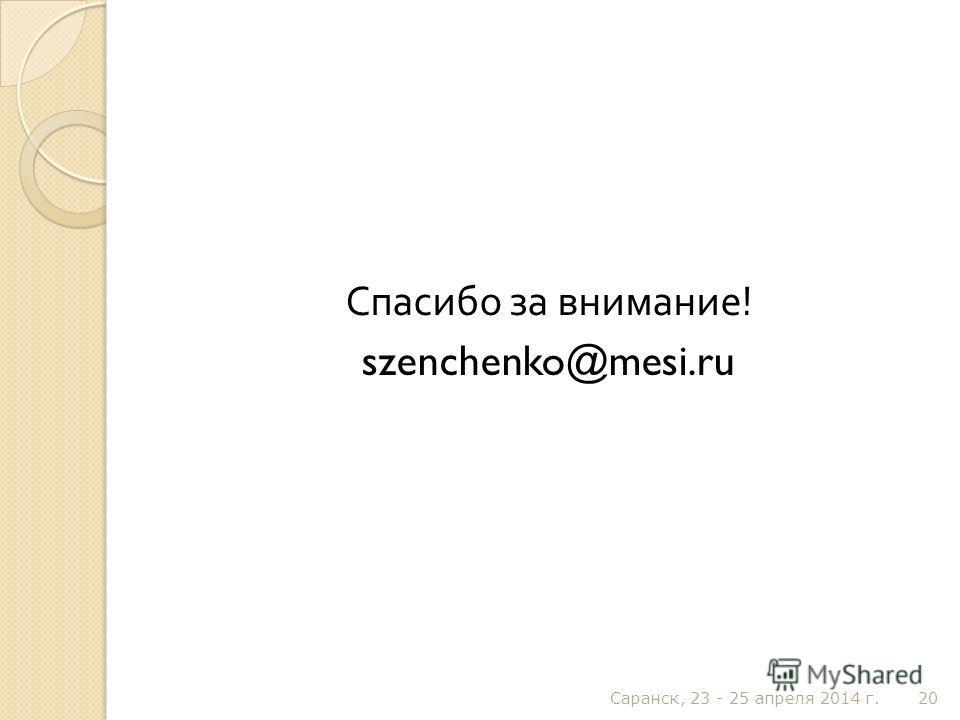 Спасибо за внимание ! szenchenko@mesi.ru Саранск, 23 - 25 апреля 2014 г. 20