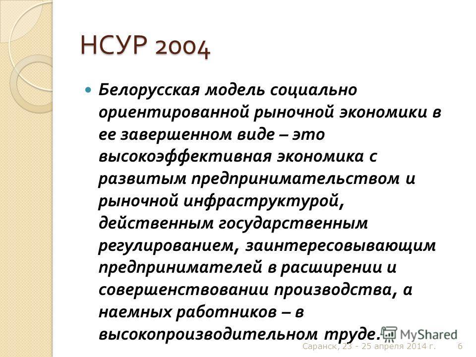 НСУР 2004 Белорусская модель социально ориентированной рыночной экономики в ее завершенном виде – это высокоэффективная экономика с развитым предпринимательством и рыночной инфраструктурой, действенным государственным регулированием, заинтересовывающ
