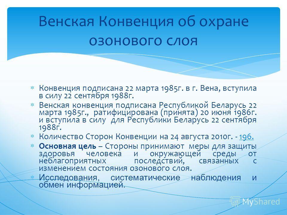 Конвенция подписана 22 марта 1985 г. в г. Вена, вступила в силу 22 сентября 1988 г. Венская конвенция подписана Республикой Беларусь 22 марта 1985 г., ратифицирована (принята) 20 июня 1986 г. и вступила в силу для Республики Беларусь 22 сентября 1988