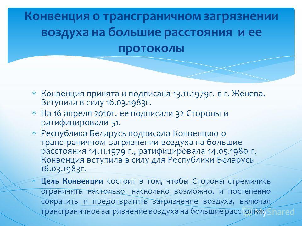 Конвенция принята и подписана 13.11.1979 г. в г. Женева. Вступила в силу 16.03.1983 г. На 16 апреля 2010 г. ее подписали 32 Стороны и ратифицировали 51. Республика Беларусь подписала Конвенцию о трансграничном загрязнении воздуха на большие расстояни