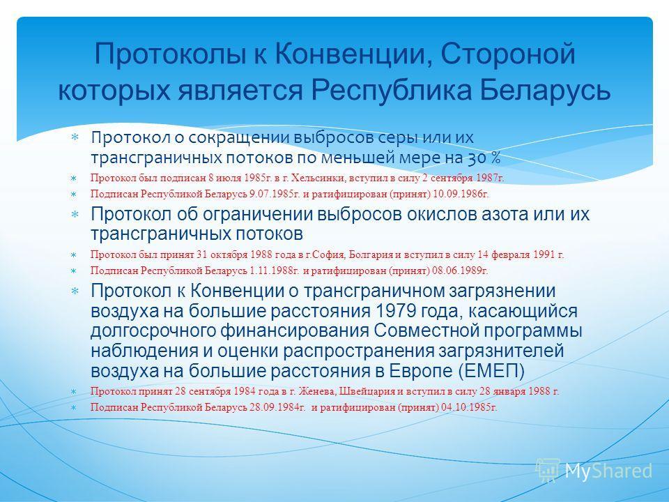 Протоколы к Конвенции, Стороной которых является Республика Беларусь Протокол о сокращении выбросов серы или их трансграничных потоков по меньшей мере на 30 % Протокол был подписан 8 июля 1985 г. в г. Хельсинки, вступил в силу 2 сентября 1987 г. Подп