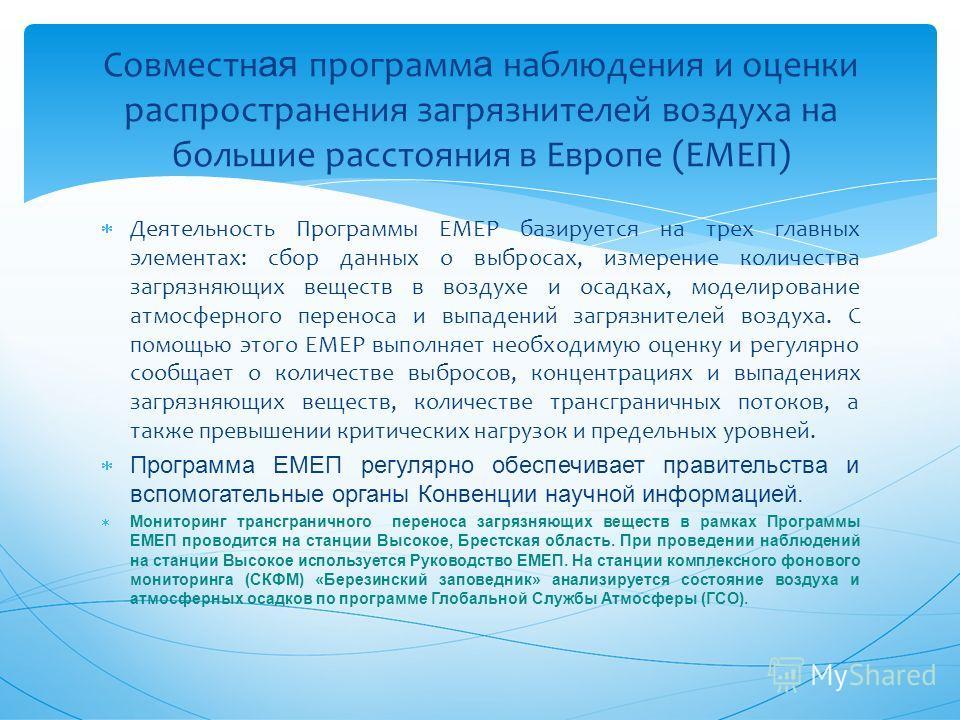 Деятельность Программы EMEP базируется на трех главных элементах: сбор данных о выбросах, измерение количества загрязняющих веществ в воздухе и осадках, моделирование атмосферного переноса и выпадений загрязнителей воздуха. С помощью этого EMEP выпол