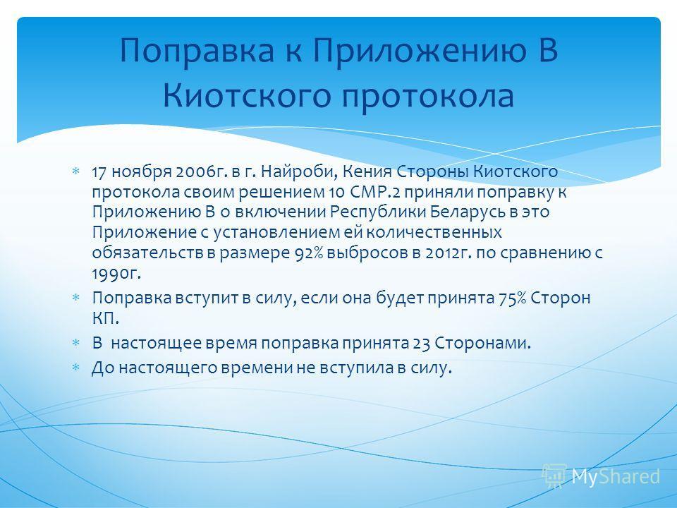 Поправка к Приложению В Киотского протокола 17 ноября 2006 г. в г. Найроби, Кения Стороны Киотского протокола своим решением 10 СМР.2 приняли поправку к Приложению В о включении Республики Беларусь в это Приложение с установлением ей количественных о