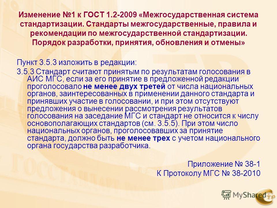 Изменение 1 к ГОСТ 1.2-2009 «Межгосударственная система стандартизации. Стандарты межгосударственные, правила и рекомендации по межгосударственной стандартизации. Порядок разработки, принятия, обновления и отмены» Пункт 3.5.3 изложить в редакции: 3.5