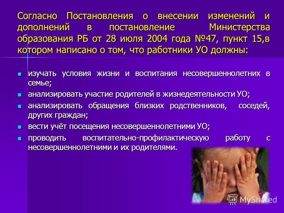 Согласно Постановления о внесении изменений и дополнений в постановление Министерства образования РБ от 28 июля 2004 года 47, пункт 15,в котором написано о том, что работники УО должны: изучать условия жизни и воспитания несовершеннолетних в семье; и