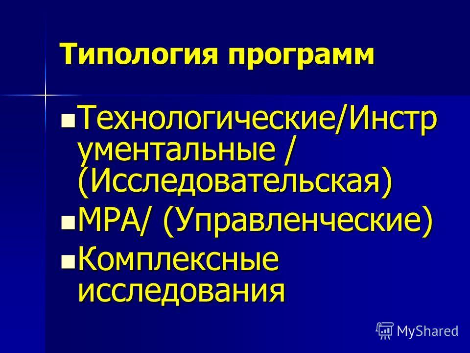 Типология программ Технологические/Инстр ументальные / (Исследовательская) Технологические/Инстр ументальные / (Исследовательская) MPA/ (Управленческие) MPA/ (Управленческие) Комплексные исследования Комплексные исследования