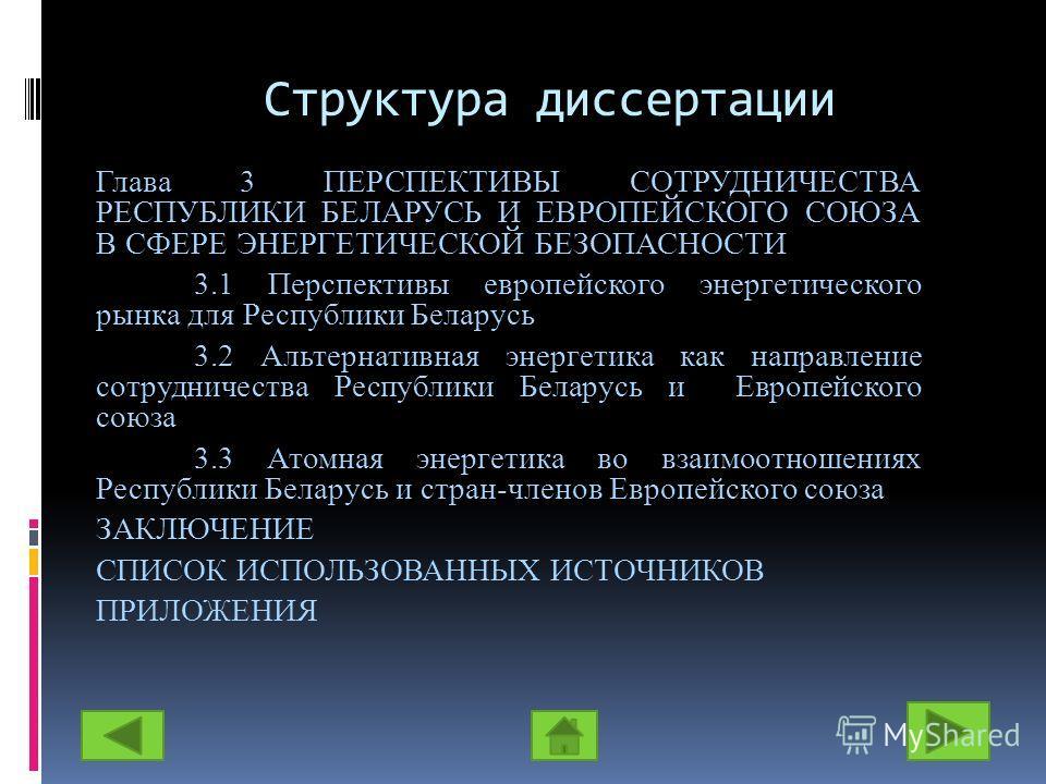 Структура диссертации Глава 3 ПЕРСПЕКТИВЫ СОТРУДНИЧЕСТВА РЕСПУБЛИКИ БЕЛАРУСЬ И ЕВРОПЕЙСКОГО СОЮЗА В СФЕРЕ ЭНЕРГЕТИЧЕСКОЙ БЕЗОПАСНОСТИ 3.1 Перспективы европейского энергетического рынка для Республики Беларусь 3.2 Альтернативная энергетика как направл