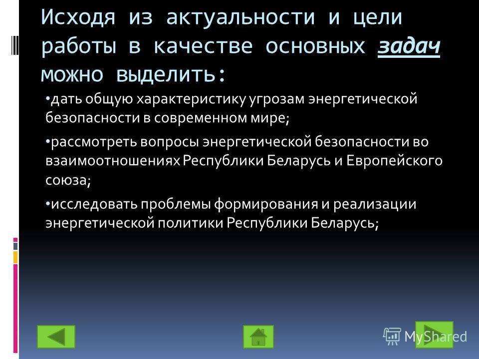 Исходя из актуальности и цели работы в качестве основных задач можно выделить: дать общую характеристику угрозам энергетической безопасности в современном мире; рассмотреть вопросы энергетической безопасности во взаимоотношениях Республики Беларусь и