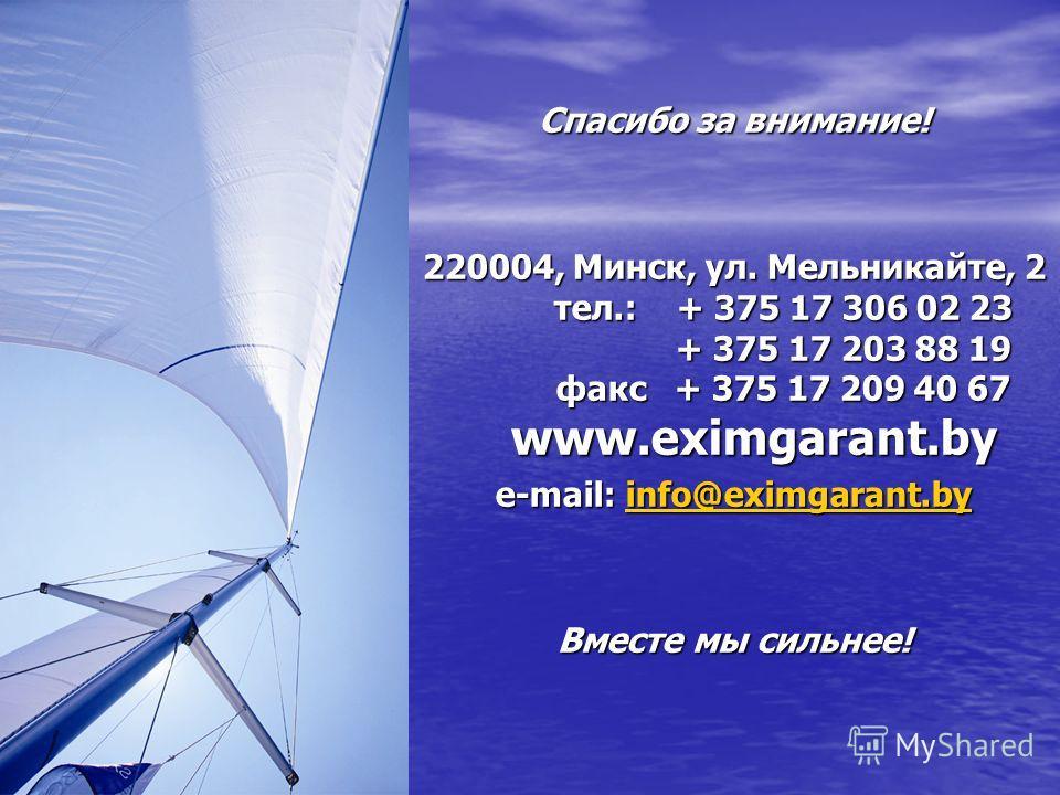 Спасибо за внимание! 220004, Минск, ул. Мельникайте, 2 тел.: + 375 17 306 02 23 + 375 17 203 88 19 факс + 375 17 209 40 67 www.eximgarant.by e-mail: info@eximgarant.by info@eximgarant.by Вместе мы сильнее!