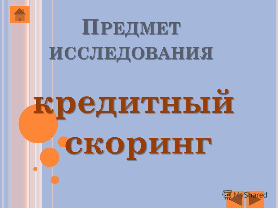 П РЕДМЕТ ИССЛЕДОВАНИЯ кредитный скоринг