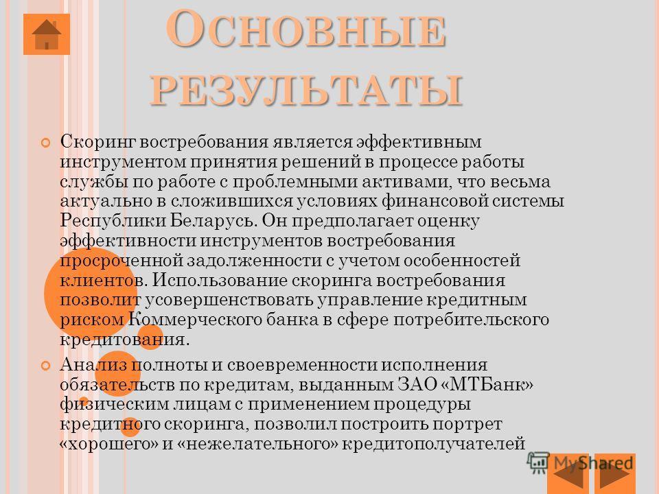 О СНОВНЫЕ РЕЗУЛЬТАТЫ Скоринг востребования является эффективным инструментом принятия решений в процессе работы службы по работе с проблемными активами, что весьма актуально в сложившихся условиях финансовой системы Республики Беларусь. Он предполага