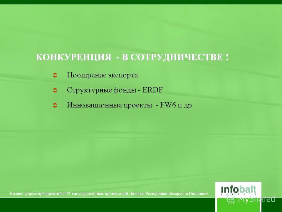 КОНКУРЕНЦИЯ - В СОТРУДНИЧЕСТВЕ ! Поощрение экспорта Структурные фонды - ERDF Инновационные проекты - FW6 и др. Бизнес-форум предприятий ИТТ государственных организаций Литвы и Республики Беларусь в Вильнюсе