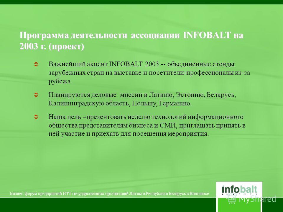 Важнейший акцент INFOBALT 2003 -- объединенные стенды зарубежных стран на выставке и посетители-профессионалы из-за рубежа. Планируются деловые миссии в Латвию, Эстонию, Беларусь, Калининградскую область, Польшу, Германию. Наша цель –презентовать нед