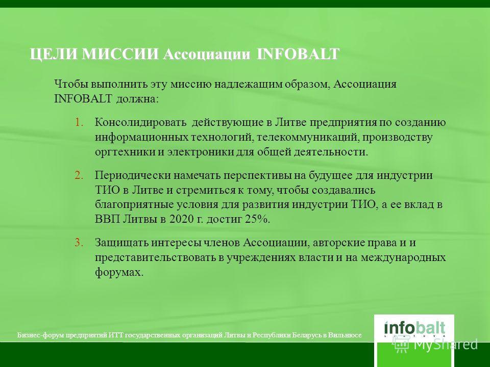 Чтобы выполнить эту миссию надлежащим образом, Ассоциация INFOBALT должна: 1. Консолидировать действующие в Литве предприятия по созданию информационных технологий, телекоммуникаций, производству оргтехники и электроники для общей деятельности. 2. Пе