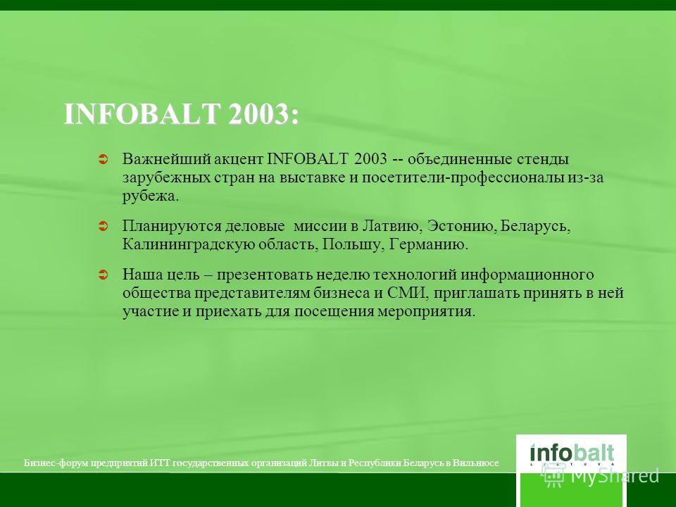 INFOBALT 2003: Важнейший акцент INFOBALT 2003 -- объединенные стенды зарубежных стран на выставке и посетители-профессионалы из-за рубежа. Планируются деловые миссии в Латвию, Эстонию, Беларусь, Калининградскую область, Польшу, Германию. Наша цель –