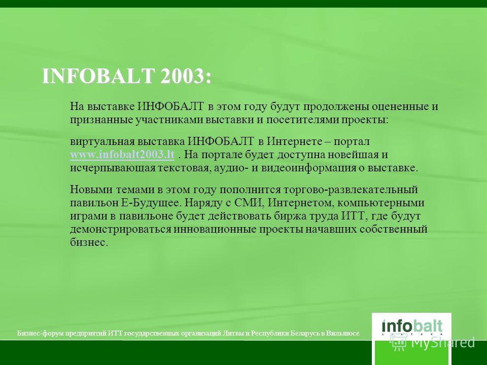 На выставке ИНФОБАЛТ в этом году будут продолжены оцененные и признанные участниками выставки и посетителями проекты: виртуальная выставка ИНФОБАЛТ в Интернете – портал www.infobalt2003.lt. На портале будет доступна новейшая и исчерпывающая текстовая