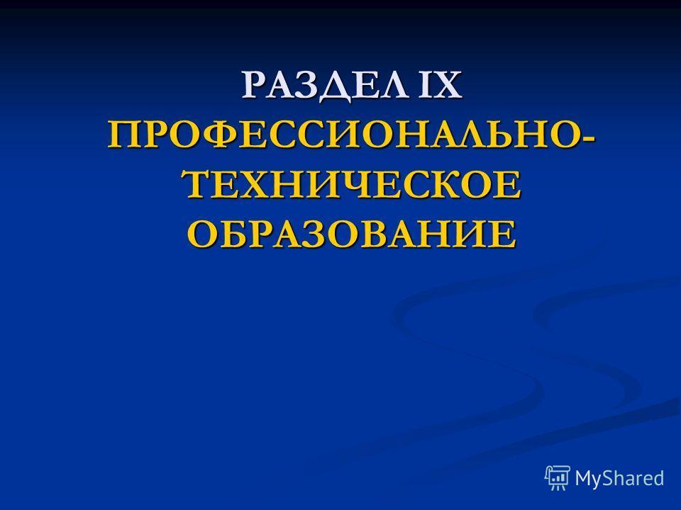 РАЗДЕЛ IX ПРОФЕССИОНАЛЬНО- ТЕХНИЧЕСКОЕ ОБРАЗОВАНИЕ