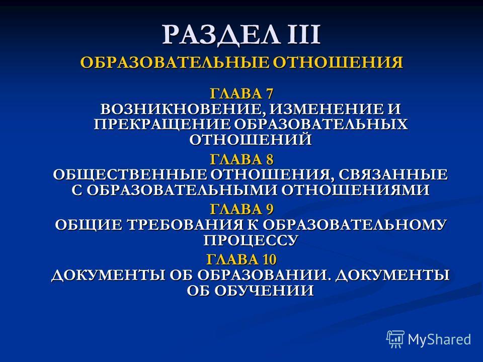 РАЗДЕЛ III ОБРАЗОВАТЕЛЬНЫЕ ОТНОШЕНИЯ ГЛАВА 7 ВОЗНИКНОВЕНИЕ, ИЗМЕНЕНИЕ И ПРЕКРАЩЕНИЕ ОБРАЗОВАТЕЛЬНЫХ ОТНОШЕНИЙ ГЛАВА 8 ОБЩЕСТВЕННЫЕ ОТНОШЕНИЯ, СВЯЗАННЫЕ С ОБРАЗОВАТЕЛЬНЫМИ ОТНОШЕНИЯМИ ГЛАВА 9 ОБЩИЕ ТРЕБОВАНИЯ К ОБРАЗОВАТЕЛЬНОМУ ПРОЦЕССУ ГЛАВА 10 ДОКУМ