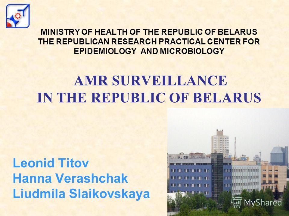 MINISTRY OF HEALTH OF THE REPUBLIC OF BELARUS THE REPUBLICAN RESEARCH PRACTICAL CENTER FOR EPIDEMIOLOGY AND MICROBIOLOGY AMR SURVEILLANCE IN THE REPUBLIC OF BELARUS Leonid Titov Hanna Verashchak Liudmila Slaikovskaya