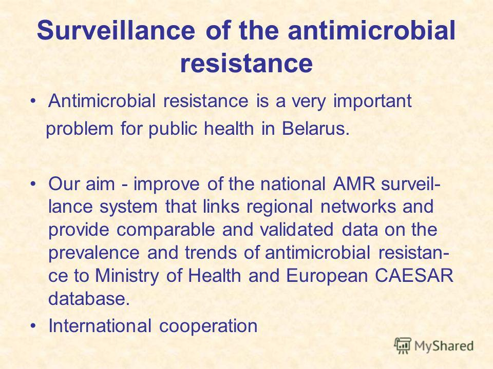 Surveillance of the antimicrobial resistance Antimicrobial resistance is a very important problem for public health in Belarus. Our aim - improve of the national AMR surveil- lance system that links regional networks and provide comparable and valida