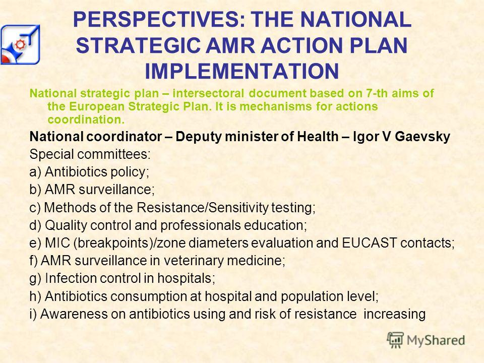PERSPECTIVES: THE NATIONAL STRATEGIC AMR ACTION PLAN IMPLEMENTATION National strategic plan – intersectoral document based on 7-th aims of the European Strategic Plan. It is mechanisms for actions coordination. National coordinator – Deputy minister