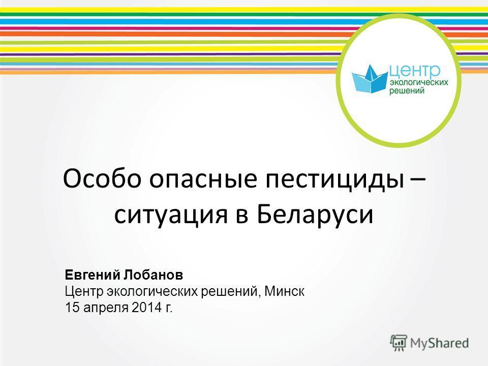 Особо опасные пестициды – ситуация в Беларуси Евгений Лобанов Центр экологических решений, Минск 15 апреля 2014 г.