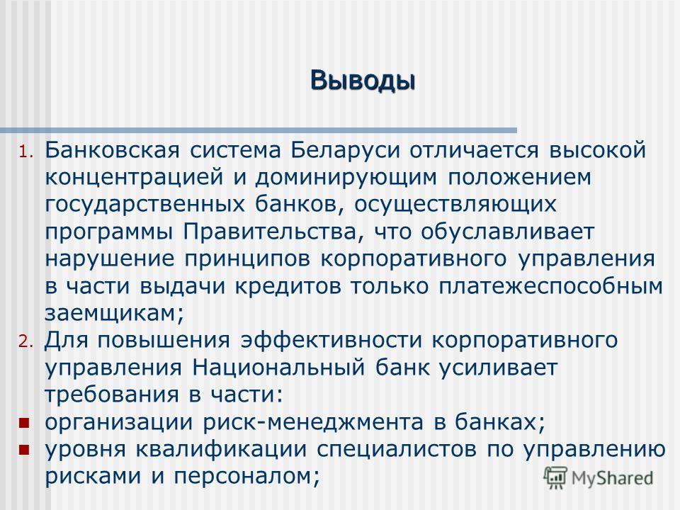 Выводы 1. Банковская система Беларуси отличается высокой концентрацией и доминирующим положением государственных банков, осуществляющих программы Правительства, что обуславливает нарушение принципов корпоративного управления в части выдачи кредитов т