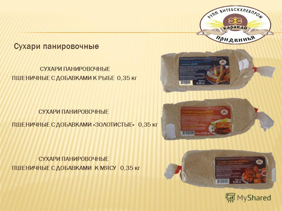 Сухари панировочные СУХАРИ ПАНИРОВОЧНЫЕ ПШЕНИЧНЫЕ С ДОБАВКАМИ К РЫБЕ 0,35 кг СУХАРИ ПАНИРОВОЧНЫЕ ПШЕНИЧНЫЕ С ДОБАВКАМИ «ЗОЛОТИСТЫЕ» 0,35 кг СУХАРИ ПАНИРОВОЧНЫЕ ПШЕНИЧНЫЕ С ДОБАВКАМИ К МЯСУ 0,35 кг