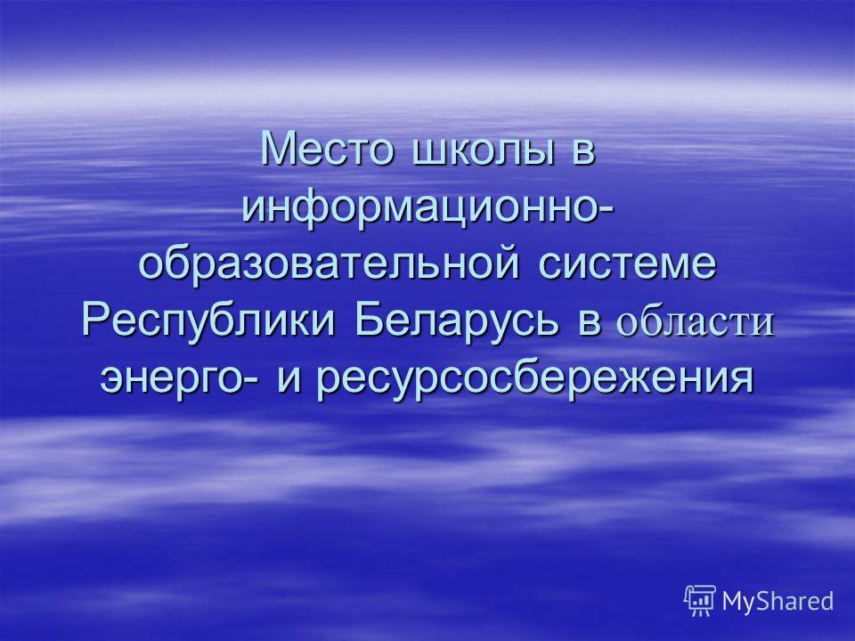 Место школы в информационно- образовательной системе Республики Беларусь в области энерго- и ресурсосбережения