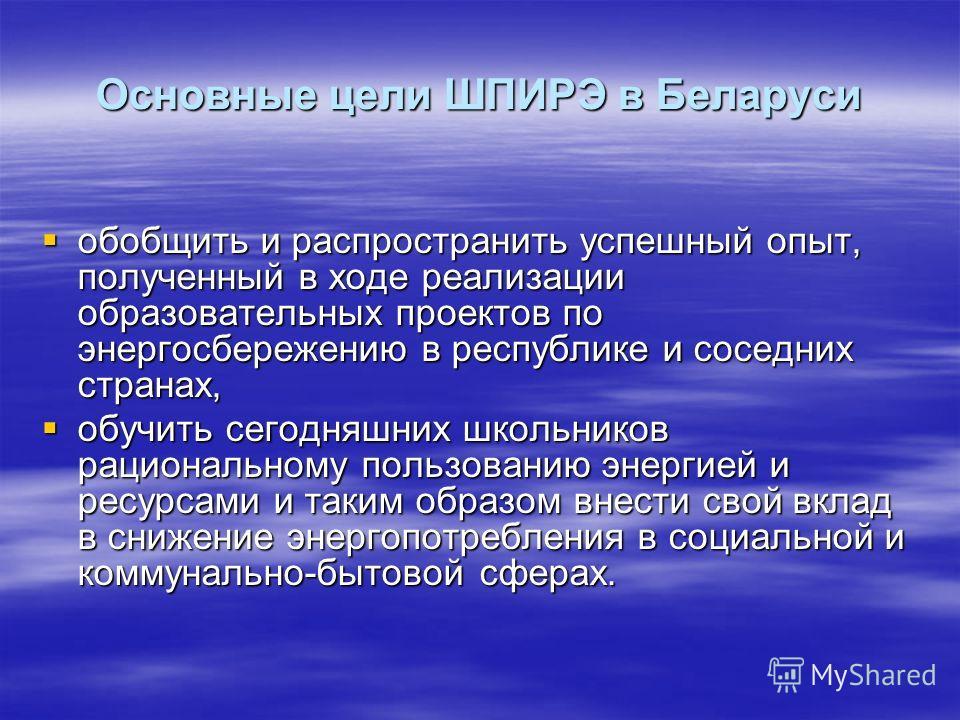 Основные цели ШПИРЭ в Беларуси обобщить и распространить успешный опыт, полученный в ходе реализации образовательных проектов по энергосбережению в республике и соседних странах, обобщить и распространить успешный опыт, полученный в ходе реализации о
