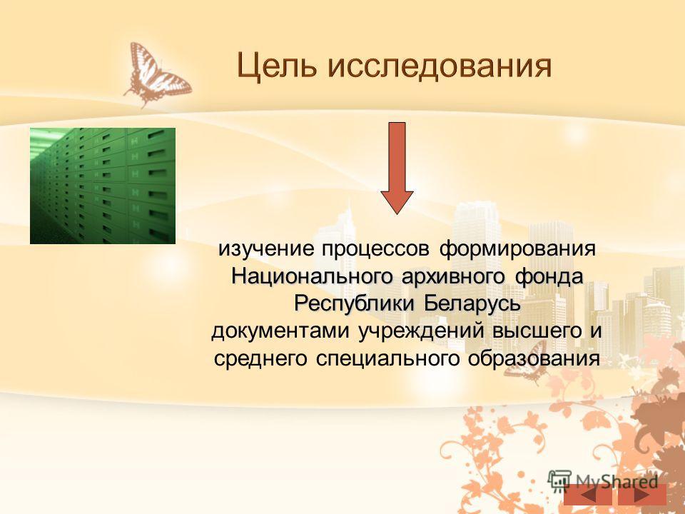 Цель исследования Национального архивного фонда Республики Беларусь изучение процессов формирования Национального архивного фонда Республики Беларусь документами учреждений высшего и среднего специального образования