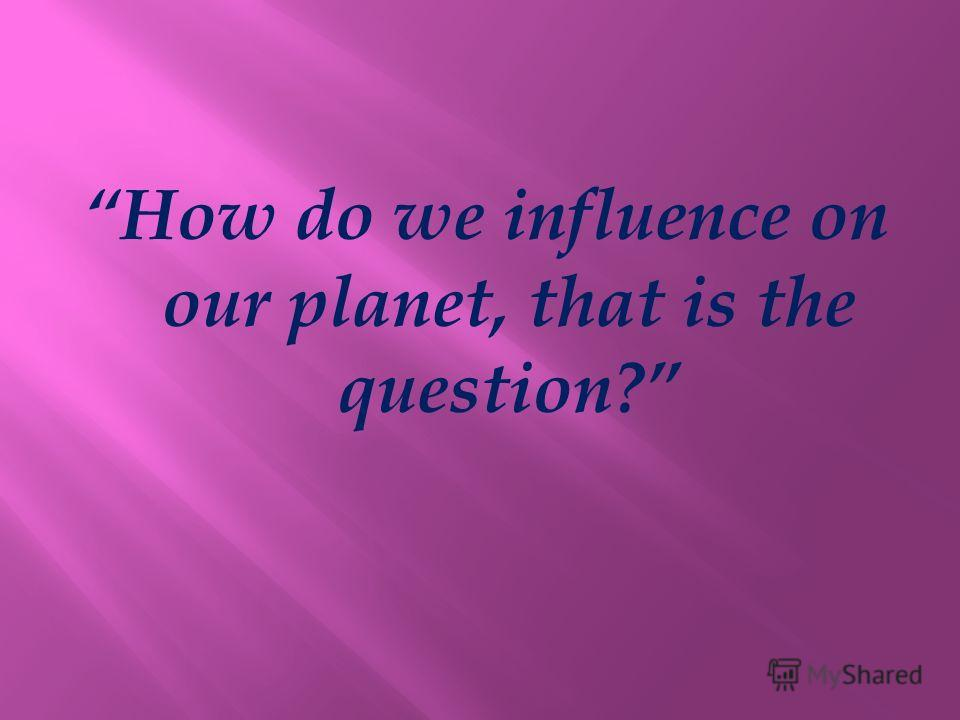 How do we influence on our planet, that is the question?