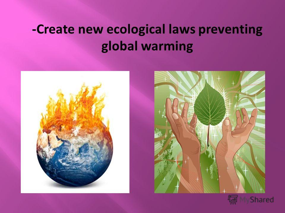 -Create new ecological laws preventing global warming