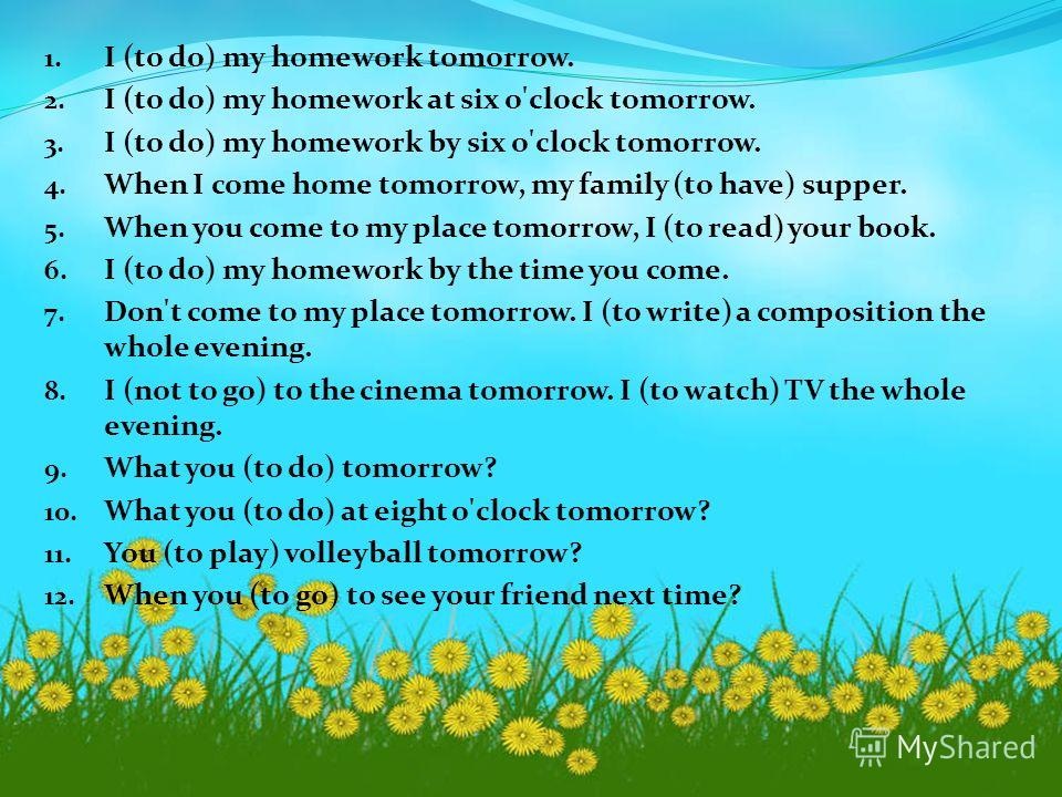 1. I (to do) my homework tomorrow. 2. I (to do) my homework at six o'clock tomorrow. 3. I (to do) my homework by six o'clock tomorrow. 4. When I come home tomorrow, my family (to have) supper. 5. When you come to my place tomorrow, I (to read) your b