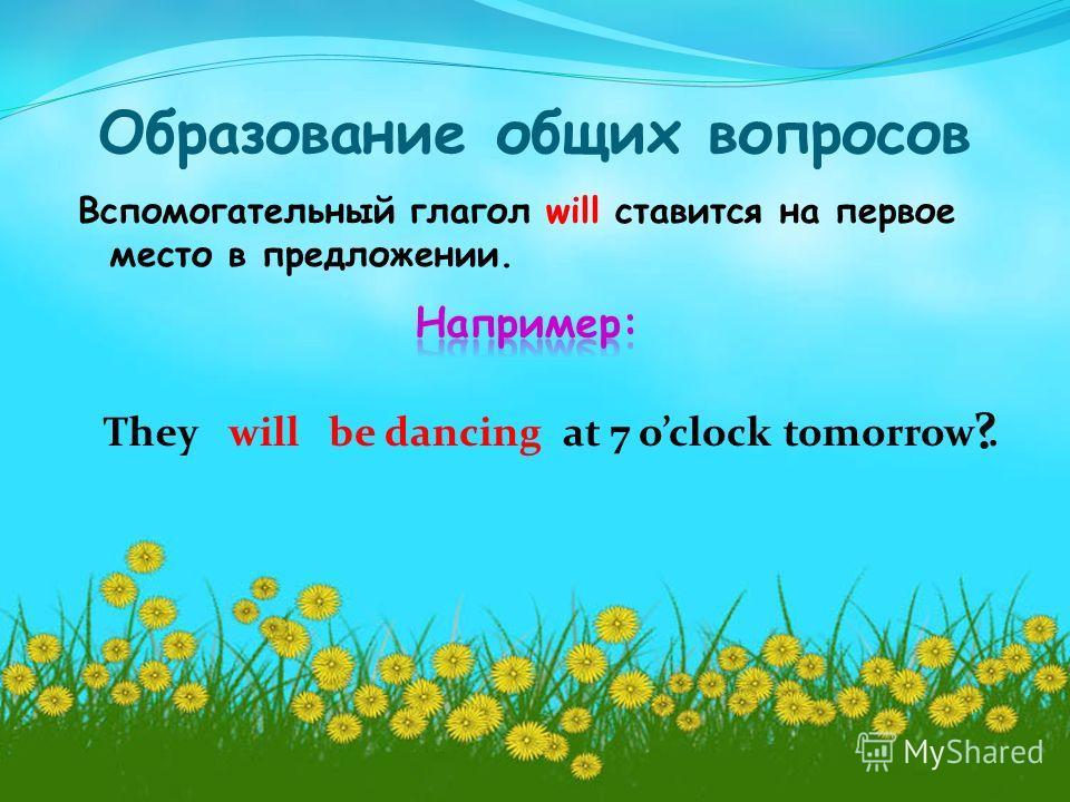 Образование общих вопросов Вспомогательный глагол will ставится на первое место в предложении. They ? willbe dancingat 7 oclock tomorrow.