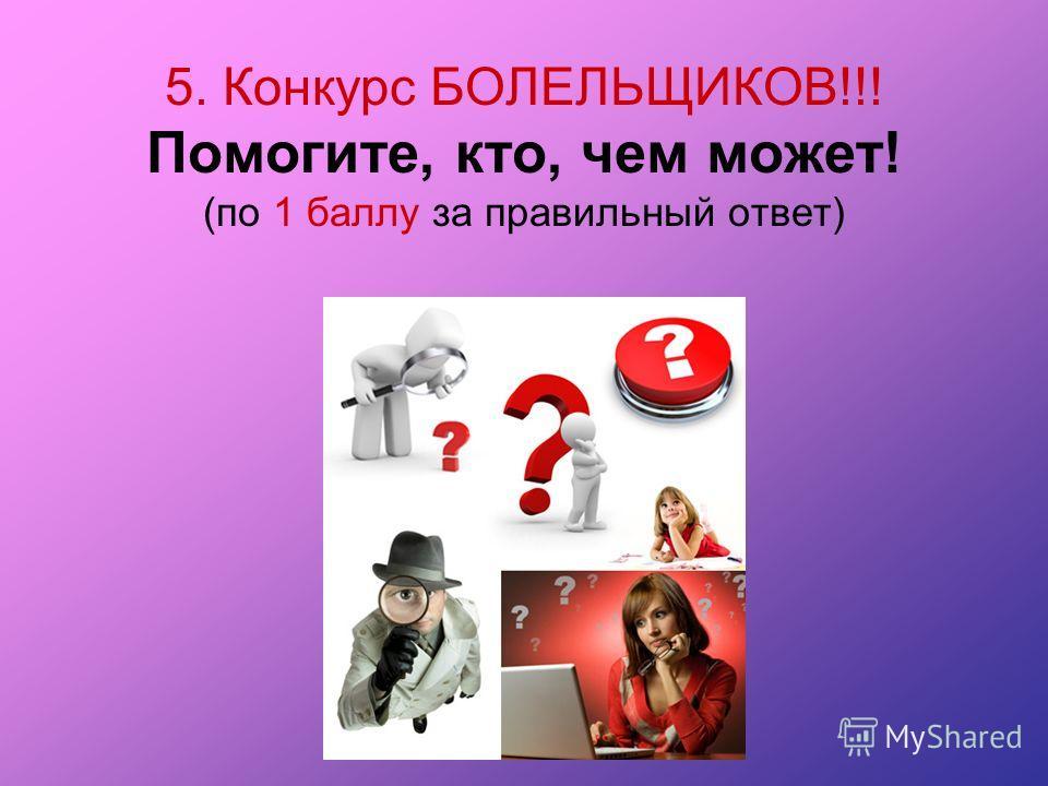 5. Конкурс БОЛЕЛЬЩИКОВ!!! Помогите, кто, чем может! (по 1 баллу за правильный ответ)