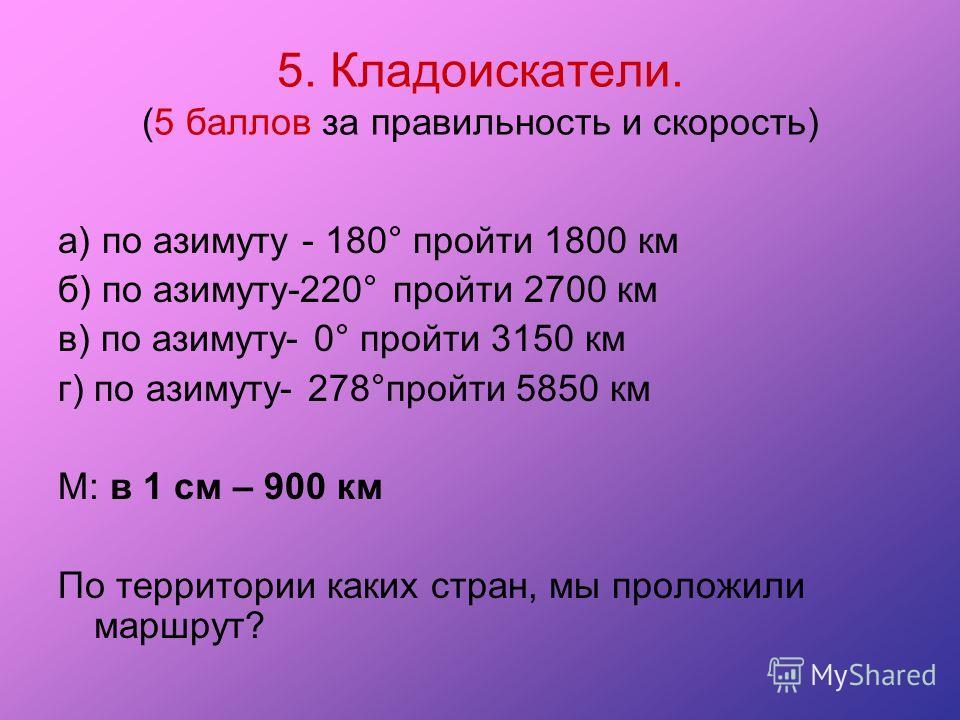 5. Кладоискатели. (5 баллов за правильность и скорость) а) по азимуту - 180° пройти 1800 км б) по азимуту-220° пройти 2700 км в) по азимуту- 0° пройти 3150 км г) по азимуту- 278°пройти 5850 км М: в 1 см – 900 км По территории каких стран, мы проложил