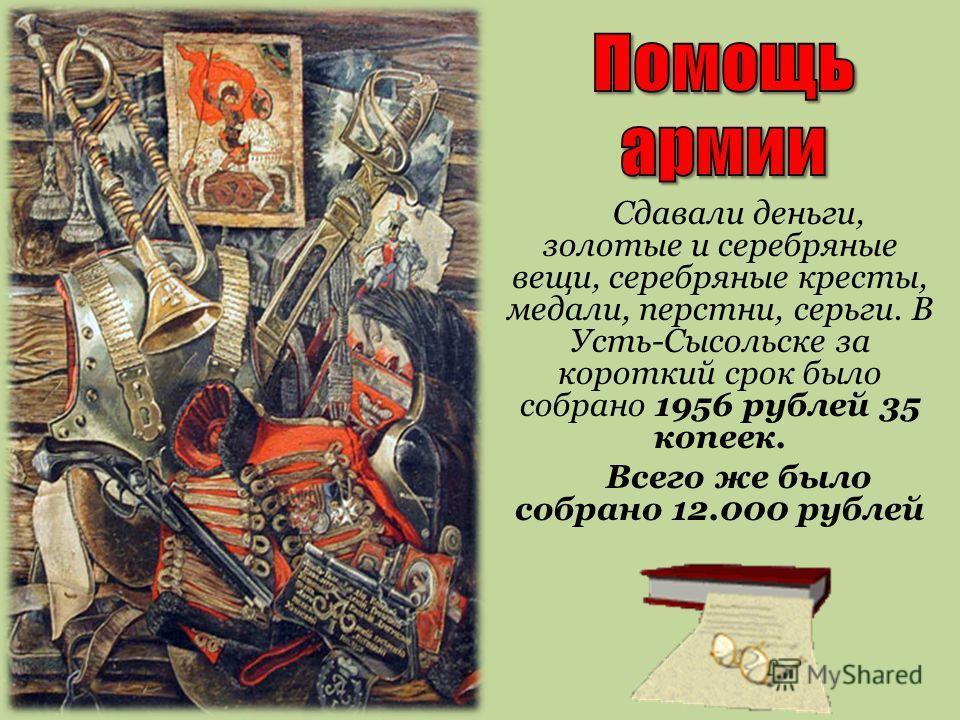 Сдавали деньги, золотые и серебряные вещи, серебряные кресты, медали, перстни, серьги. В Усть-Сысольске за короткий срок было собрано 1956 рублей 35 копеек. Всего же было собрано 12.000 рублей