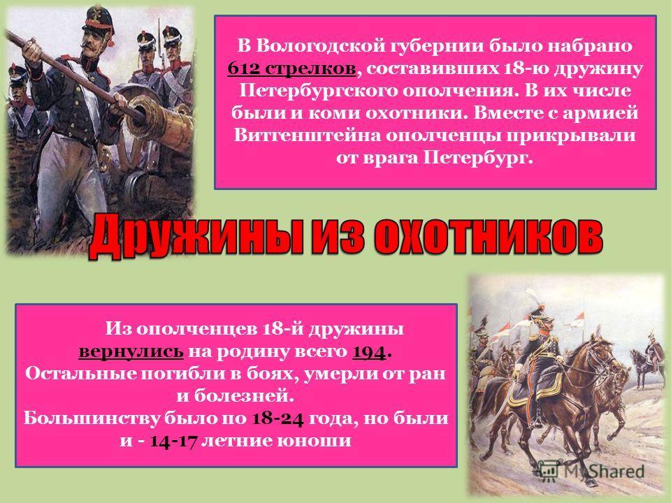 В Вологодской губернии было набрано 612 стрелков, составивших 18-ю дружину Петербургского ополчения. В их числе были и коми охотники. Вместе с армией Витгенштейна ополченцы прикрывали от врага Петербург. Из ополченцев 18-й дружины вернулись на родину