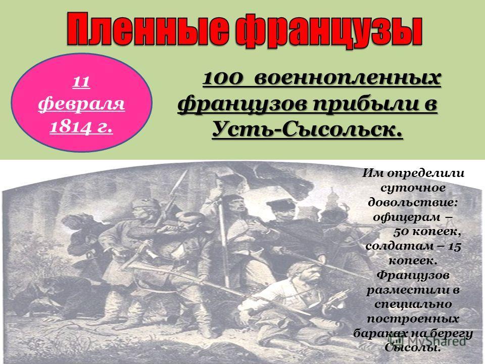 100 военнопленных французов прибыли в Усть-Сысольск. 11 февраля 1814 г. Им определили суточное довольствие: офицерам – 50 копеек, солдатам – 15 копеек. Французов разместили в специально построенных бараках на берегу Сысолы.