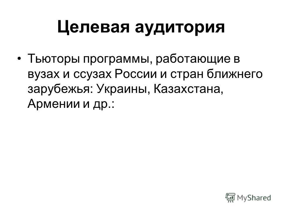 Целевая аудитория Тьюторы программы, работающие в вузах и ссузах России и стран ближнего зарубежья: Украины, Казахстана, Армении и др.: