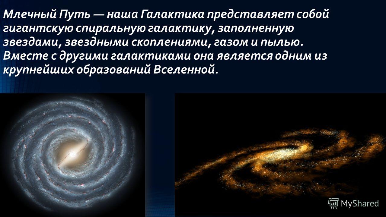 Млечный Путь наша Галактика представляет собой гигантскую спиральную галактику, заполненную звездами, звездными скоплениями, газом и пылью. Вместе с другими галактиками она является одним из крупнейших образований Вселенной.