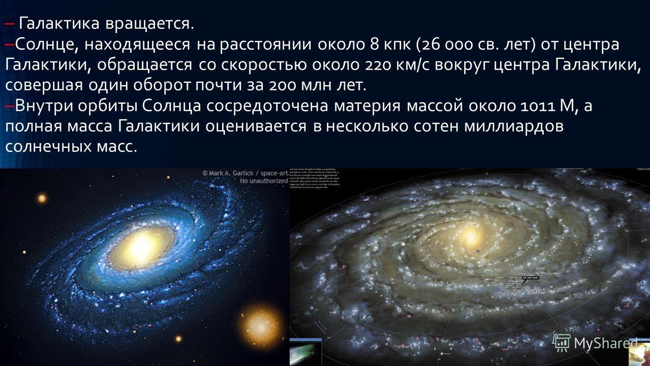 Галактика вращается. Солнце, находящееся на расстоянии около 8 кпк (26 000 св. лет) от центра Галактики, обращается со скоростью около 220 км/с вокруг центра Галактики, совершая один оборот почти за 200 млн лет. Внутри орбиты Солнца сосредоточена мат