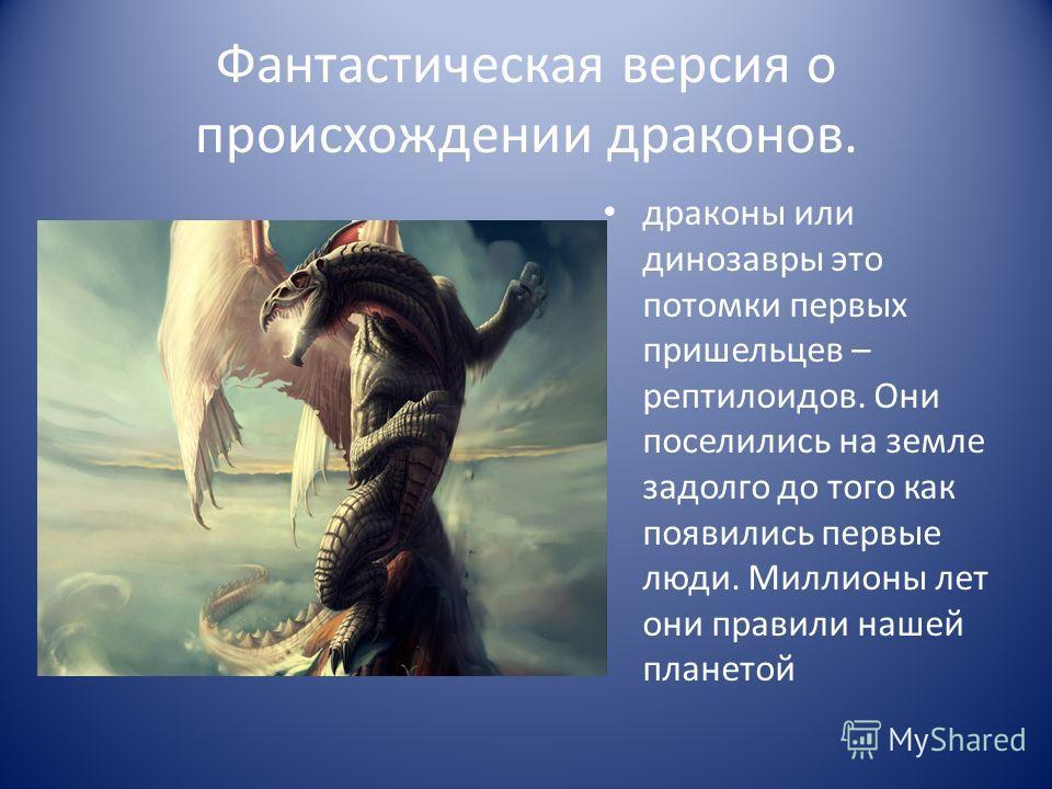 Фантастическая версия о происхождении драконов. драконы или динозавры это потомки первых пришельцев – рептилоидов. Они поселились на земле задолго до того как появились первые люди. Миллионы лет они правили нашей планетой