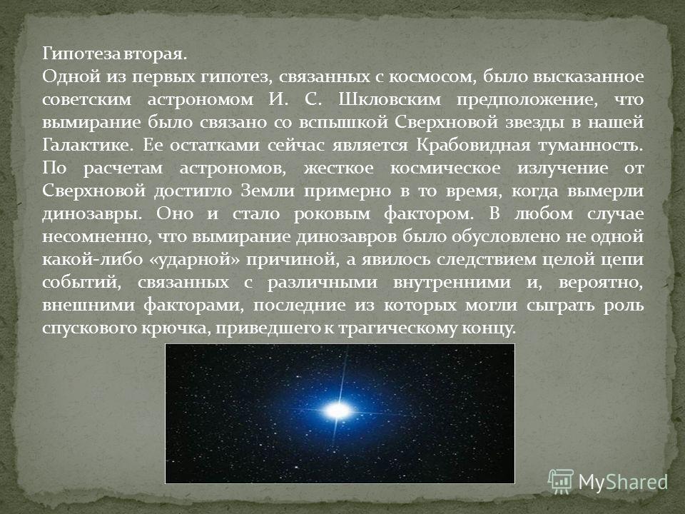 Гипотеза вторая. Одной из первых гипотез, связанных с космосом, было высказанное советским астрономом И. С. Шкловским предположение, что вымирание было связано со вспышкой Сверхновой звезды в нашей Галактике. Ее остатками сейчас является Крабовидная