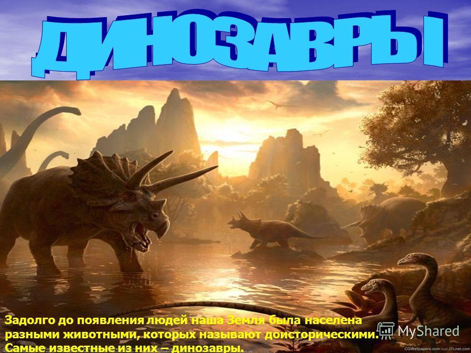 Задолго до появления людей наша Земля была населена разными животными, которых называют доисторическими. Самые известные из них – динозавры.