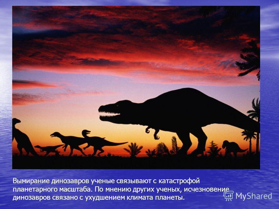 Вымирание динозавров ученые связывают с катастрофой планетарного масштаба. По мнению других ученых, исчезновение динозавров связано с ухудшением климата планеты.